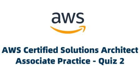AWS Certified Solutions Architect Associate Practice - Quiz 2