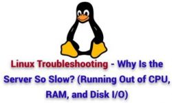 Linux Troubleshooting – Why Is the Server So Slow? (Running Out of CPU, RAM, and Disk I/O)