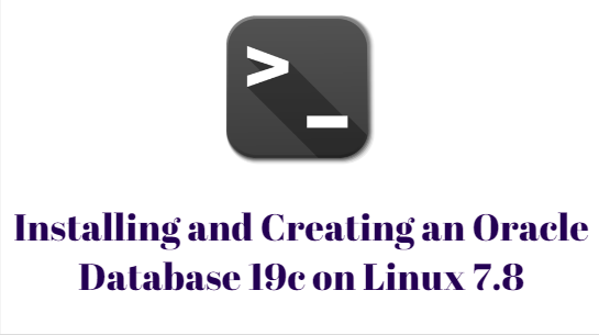 Installing and Creating an Oracle Database 19c on Linux 7.8